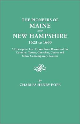 The pioneers of Maine and New Hampshire, 1623 to 1660 a descriptive list, drawn from records of the colonies, towns, churches, courts and other contemporary sources Charles Henry Pope
