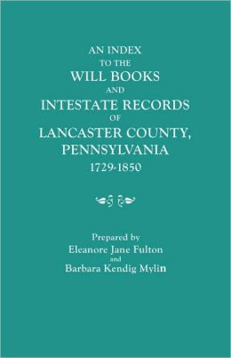 An Index To The Will Books And Intestate Records Of Lancaster County, Pennsylvania, 1729-1850. With An Historical Sketch And Classified Bibliography