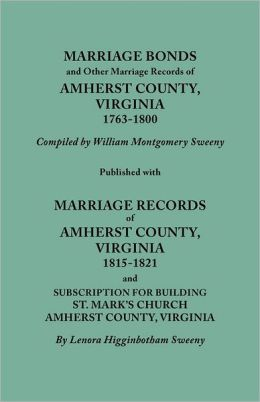 Marriage Bonds And Other Marriage Records Of Amherst County, Virginia, 1763-1800. Published With Marriage Records Of Amherst County, Virginia, 1815-1821 And Subscription For Building St. Mark's Church, Amherst County, Virginia