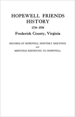 Hopewell Friends History, 1734-1934, Frederick County, Virginia. Records Of Hopewell Monthly Meetings And Meetings Reporting To Hopewell. Two Hundred Years Of History And Genealogy