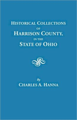 Historical Collections Of Harrison County In The State Of Ohio, With Lists Of The First Land-Owners, Early Marriages (To 1841), Will Records (To 1861), Burial Records Of The Early Settlements, And Numerous Genealogies