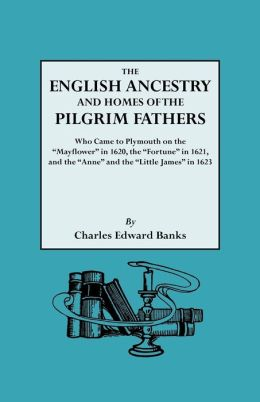 The English Ancestry And Homes Of The Pilgrim Fathers Who Came To Plymouth On The Mayflower In 1620 And The Fortune In 1621 And The Anne And The Little James In 1623. Reprinted With Additions And Corrections