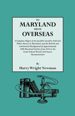 To Maryland From Overseas. A Complete Digest Of The Jacobite Loyalists Sold Into White Slavery In Maryland, And The British And Contintental Background Of Approximately 1400 Maryland Settlers From 1634 To The Early Federal Period With Source Documentation
