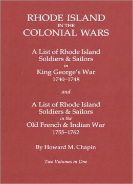 Rhode Island In The Colonial Wars. A Lst Of Rhode Island Soldiers & Sailors In King George's War 1740-1748, And A List Of Rhode Island Soldiers & Sailors In The Old French & Indian War 1755-1762. Two Volumes In One