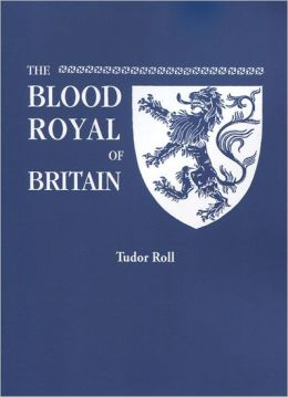 The Blood Royal of Britain: (Tudor Roll) Being a Roll of the Living Descendants of Edward IV and Henry VII, Kings of England and James III, King of Scotland