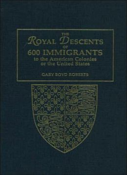 The Royal Descents of 600 Immigrants to the American Colonies or the United States Who Were Themselves Notable or Left Descendants Notable in American History