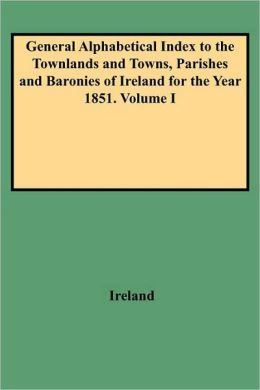 General Alphabetical Index to the Townlands and Towns, Parishes and Baronies of Ireland for the Year 1851. Volume I