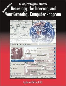 The Complete Beginner's Guide To Genealogy, The Internet, And Your Genealogy Computer Program. Updated Edition