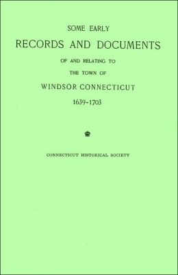 Some Early Records and Documents of and Relating to the Town of Windsor, Connecticut 1639-1703