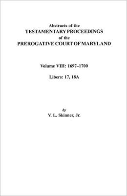 Abstracts Of The Testamentary Proceedings Of The Prerogatve Court Of Maryland. Volume Viii