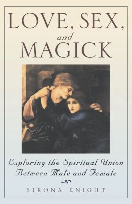 Love, Sex And Magick: Exploring the Spiritual Union Between Male and Female