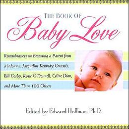 The Book Of Baby Love: Rememberances on Becoming a Parent from Madonna, JacquelineKennedy Onasis, Bill Cosby, Rosieo'Donnell, Celine Dion, and More Than 100 Others