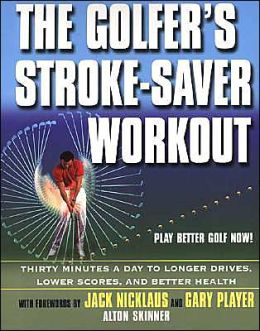 The Golfer's Stroke Saver Workout: 30 Minutes a Day to Longer Drives, Lower Scores, and Better Health
