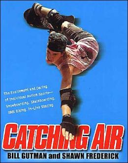Catching Air: The Excitement and Daring of Individual Action Sports- Snowboarding, Skateboarding, BMX Biking, In-Line Skating
