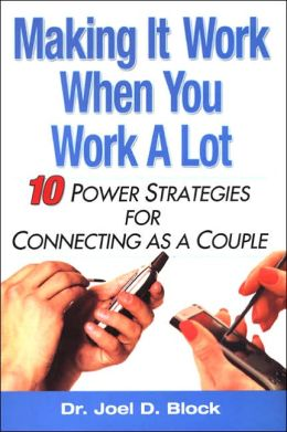 Making It Work When You Work a Lot: 10 Power Strategies for Connecting as a Couple
