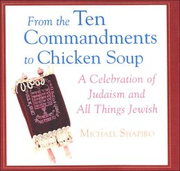 From the Ten Commandments to Chicken Soup: A Celebration of Judaism and All Things Jewih