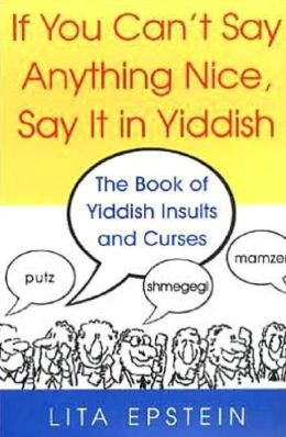 If You Can't Say Anything Nice, Say It in Yiddish: The Book of Yiddish Insults and Curses