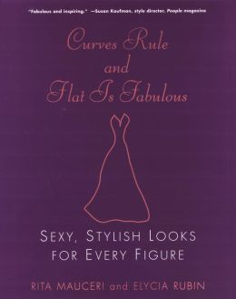 Curves Rule and Flat Is Fabulous: Sexy, Stylish Looks for Every Figure