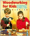 Woodworking For Kids: 40 Fabulous, Fun & Useful Things for Kids to Make