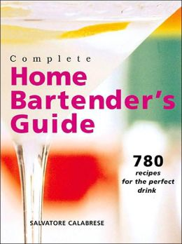 Complete Home Bartender's Guide: 780 Recipes for the Perfect Drink