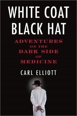 White Coat, Black Hat: Adventures on the Dark Side of Medicine