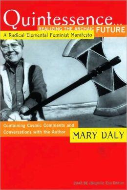 Quintessence...Realizing the Archaic Future: A Radical Elemental Feminist Manifesto