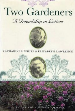 Two Gardeners: Katharine S. White and Elizabeth Lawrence - A Friendship in Letters