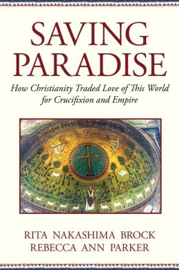 Saving Paradise: How Christianity Traded Love of This World for Crucifixion and Empire