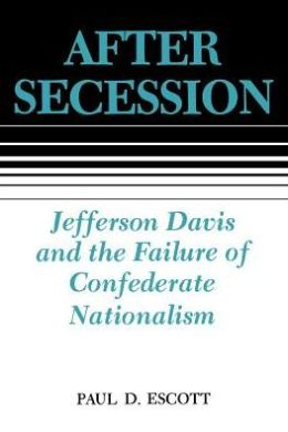 After Secession: Jefferson Davis and the Failure of Confederate Nationalism