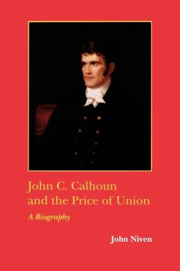 John C. Calhoun and the Price of Union: A Biography