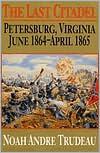 Last Citadel: Petersburg, Virginia, June 1864-April 1865