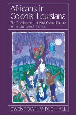 Africans in Colonial Louisiana: The Development of Afro-Creole Culture in the Eighteenth Century