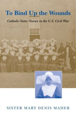 To Bind up the Wounds: Catholic Sister Nurses in the U. S. Civil War