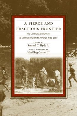 A Fierce and Fractious Frontier: The Curious Development of Louisiana's Florida Parishes, 1699-2000
