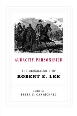 Audacity Personified: The Generalship of Robert E. Lee