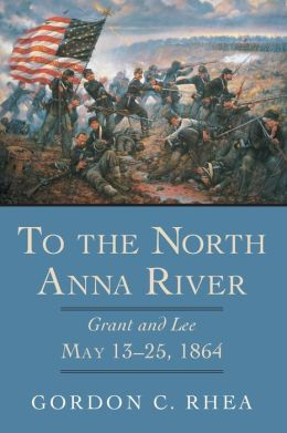 To the North Anna River: Grant and Lee, May 13-25 1864