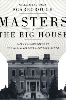 Masters of the Big House: Elite Slaveholders of the Mid-Nineteenth-Century South