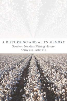 Disturbing and Alien Memory: Southern Novelists Writing History