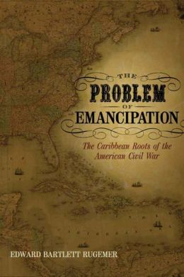 Problem of Emancipation: The Caribbean Roots of the American Civil War