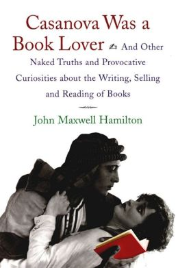 Casanova Was a Book Lover: And Other Naked Truths and Provocative Curiosities about the Writing, Selling and Reading of Books