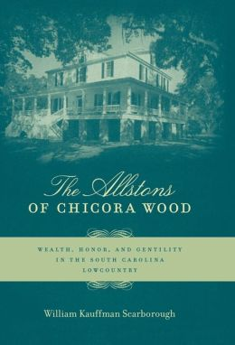 The Allstons of Chicora Wood: Wealth, Honor, and Gentility in the South Carolina Lowcountry