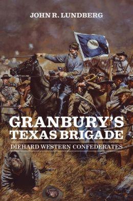 Granbury's Texas Brigade: Diehard Western Confederates