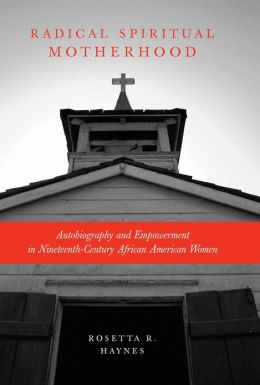 Radical Spiritual Motherhood: Autobiography and Empowerment in Nineteenth-Century African American Women