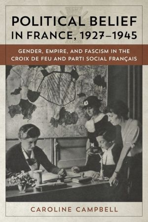 Political Belief in France, 1927-1945: Gender, Empire, and Fascism in the Croix de Feu and Parti Social Francais