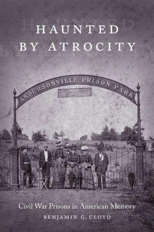 Haunted by Atrocity: Civil War Prisons in American Memory