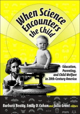 When Science Encounters the Child: Education, Parenting, & Child Welfare in 20th-Century America