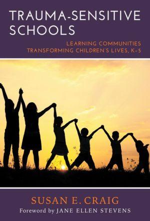 Trauma-Sensitive Schools: Learning Communities Transforming Children's Lives, K-5