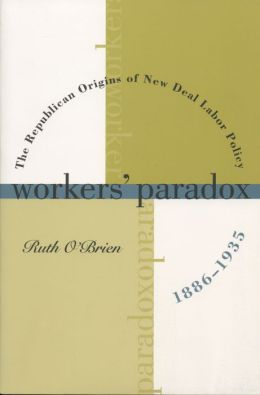 Workers' Paradox: The Republican Origins of New Deal Labor Policy, 1886-1935