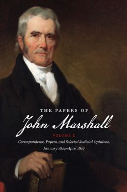 The Papers of John Marshall, Volume X: Correspondence, Papers, and Selected Judicial Opinions, January 1824-April 1827