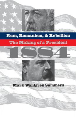 Rum, Romanism, and Rebellion: The Making of a President, 1884